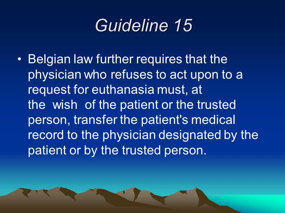 Guideline 15 Belgian law further requires that the physician who refuses to act upon to a request for euthanasia must, at the wish of the patient or the trusted person, transfer the patient s medical record to the physician designated by the patient or by the trusted person.