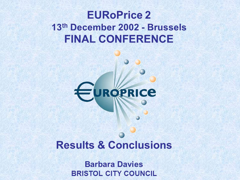 Results & Conclusions Barbara Davies BRISTOL CITY COUNCIL EURoPrice 2 13 th December 2002 - Brussels FINAL CONFERENCE