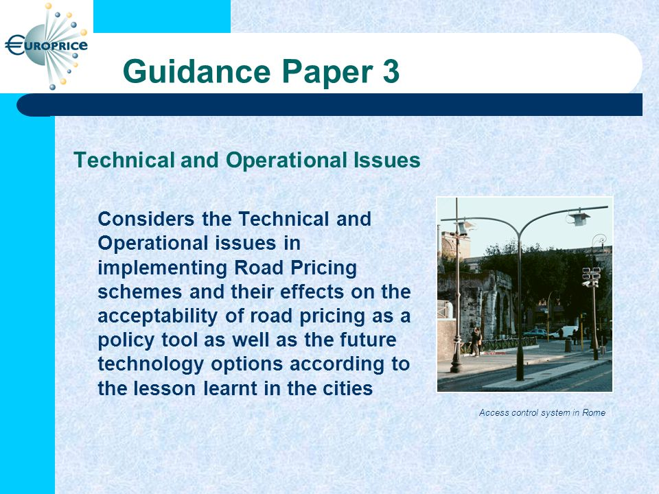 Guidance Paper 3 Technical and Operational Issues Considers the Technical and Operational issues in implementing Road Pricing schemes and their effects on the acceptability of road pricing as a policy tool as well as the future technology options according to the lesson learnt in the cities Access control system in Rome