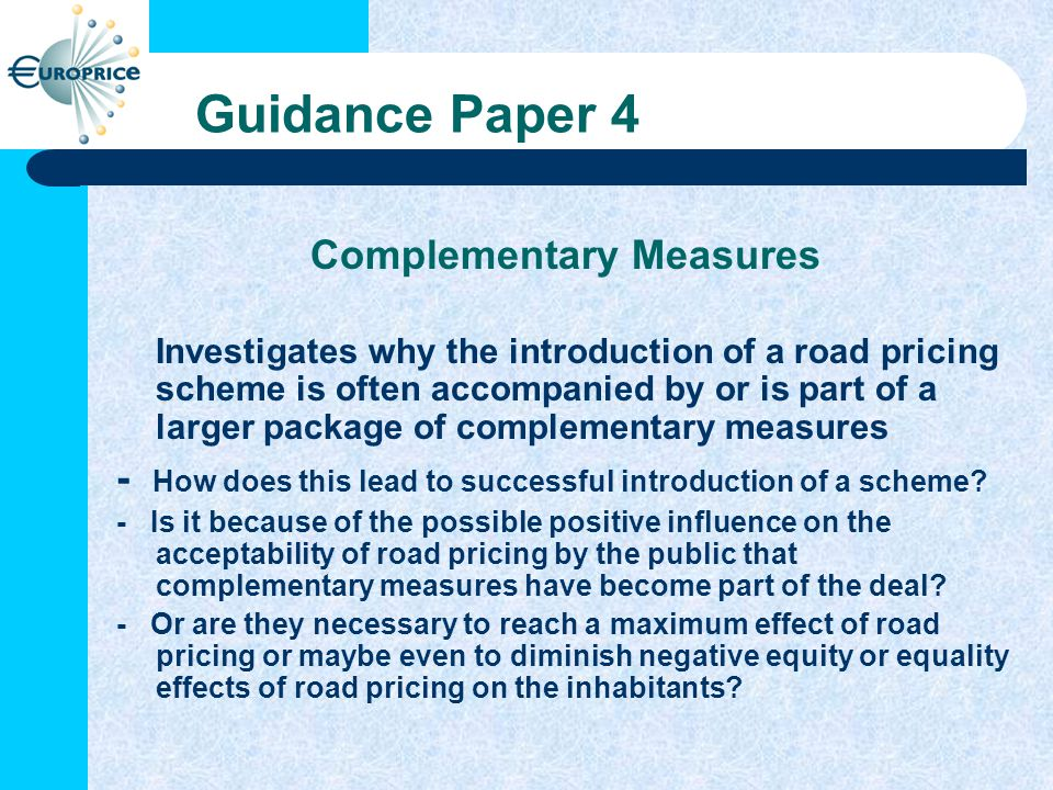 Guidance Paper 4 Complementary Measures Investigates why the introduction of a road pricing scheme is often accompanied by or is part of a larger package of complementary measures - How does this lead to successful introduction of a scheme.