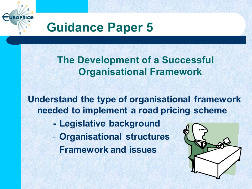 Guidance Paper 5 The Development of a Successful Organisational Framework Understand the type of organisational framework needed to implement a road pricing scheme -Legislative background - Organisational structures - Framework and issues