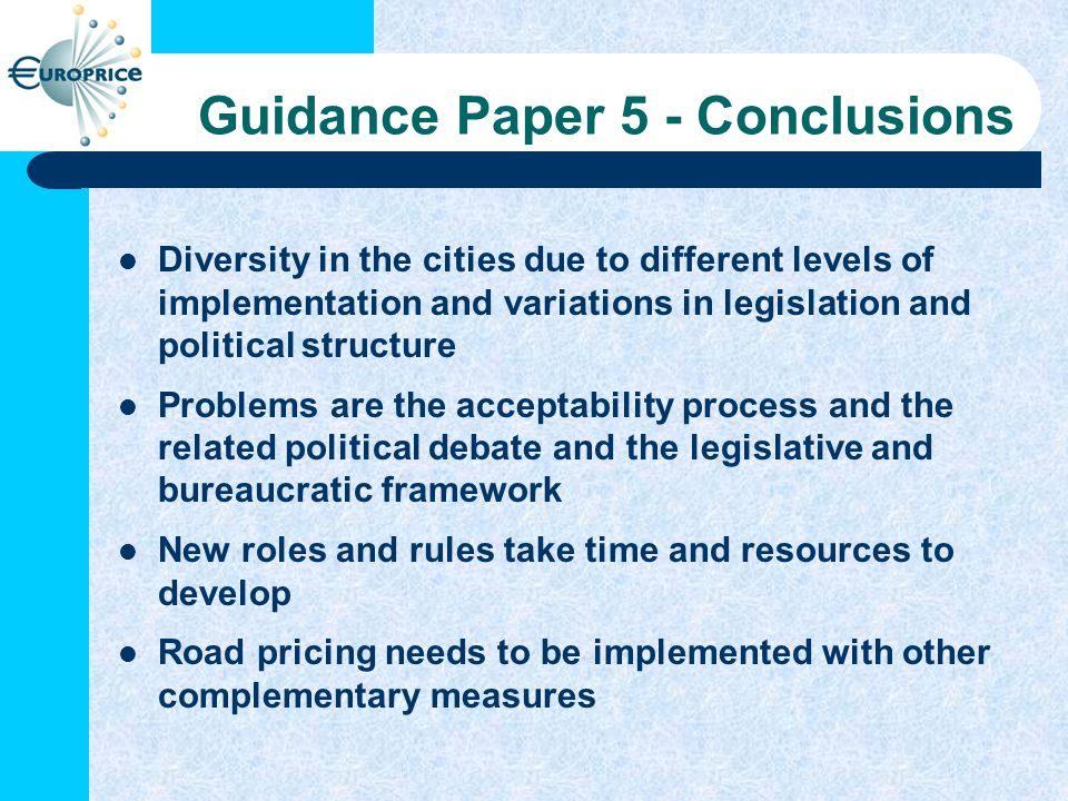Guidance Paper 5 - Conclusions Diversity in the cities due to different levels of implementation and variations in legislation and political structure Problems are the acceptability process and the related political debate and the legislative and bureaucratic framework New roles and rules take time and resources to develop Road pricing needs to be implemented with other complementary measures