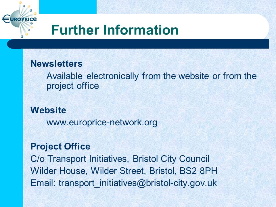 Further Information Newsletters Available electronically from the website or from the project office Website www.europrice-network.org Project Office C/o Transport Initiatives, Bristol City Council Wilder House, Wilder Street, Bristol, BS2 8PH Email: transport_initiatives@bristol-city.gov.uk