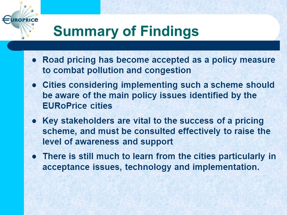 Summary of Findings Road pricing has become accepted as a policy measure to combat pollution and congestion Cities considering implementing such a scheme should be aware of the main policy issues identified by the EURoPrice cities Key stakeholders are vital to the success of a pricing scheme, and must be consulted effectively to raise the level of awareness and support There is still much to learn from the cities particularly in acceptance issues, technology and implementation.