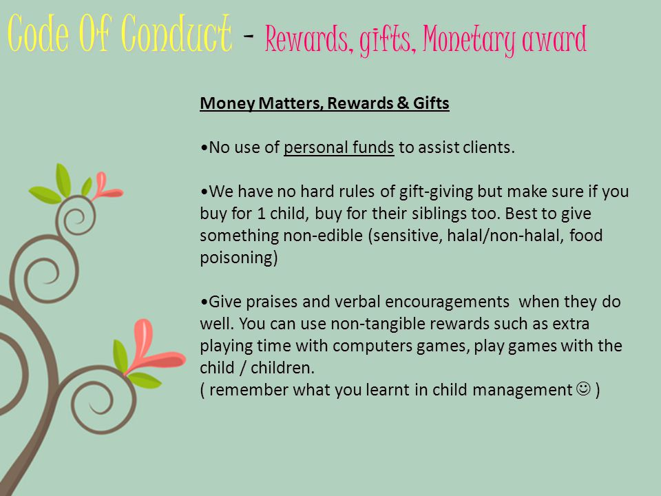 Code Of Conduct – Rewards, gifts, Monetary award Money Matters, Rewards & Gifts No use of personal funds to assist clients.No use of personal funds to assist clients.