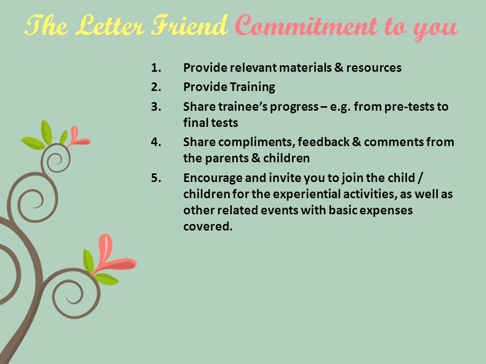 The Letter Friend Commitment to you 1.Provide relevant materials & resources 2.Provide Training 3.Share trainee's progress – e.g.