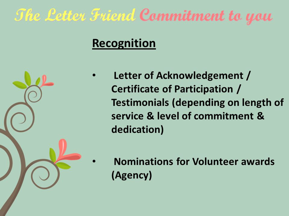The Letter Friend Commitment to you Recognition Letter of Acknowledgement / Certificate of Participation / Testimonials (depending on length of service & level of commitment & dedication) Nominations for Volunteer awards (Agency)