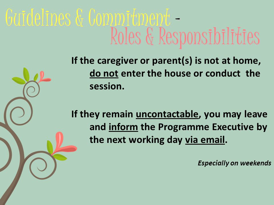 Guidelines & Commitment – Roles & Responsibilities If the caregiver or parent(s) is not at home, do not enter the house or conduct the session.