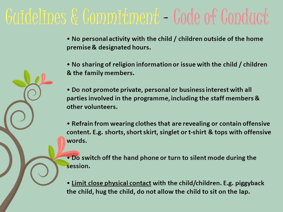 Guidelines & Commitment – Code of Conduct No personal activity with the child / children outside of the home premise & designated hours.