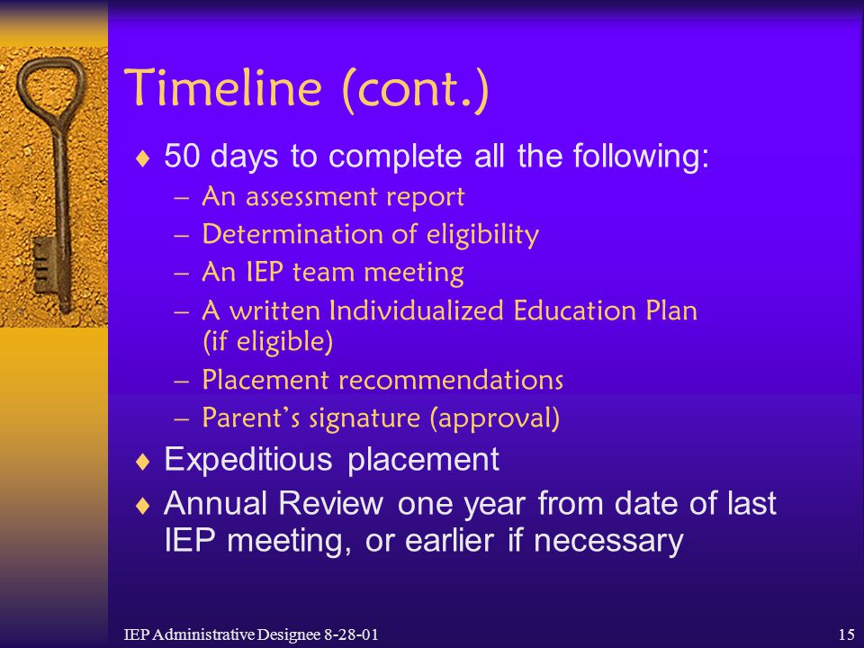 IEP Administrative Designee 8-28-0115 Timeline (cont.)  50 days to complete all the following: –An assessment report –Determination of eligibility –A
