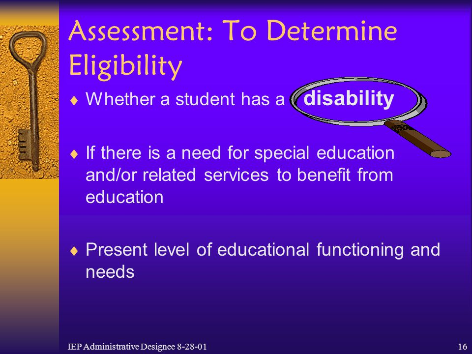 IEP Administrative Designee 8-28-0116 Assessment: To Determine Eligibility  Whether a student has a disability  If there is a need for special educa