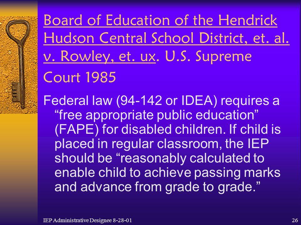 IEP Administrative Designee 8-28-0126 Board of Education of the Hendrick Hudson Central School District, et. al. v. Rowley, et. ux. U.S. Supreme Court