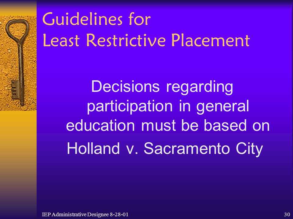IEP Administrative Designee 8-28-0130 Guidelines for Least Restrictive Placement Decisions regarding participation in general education must be based