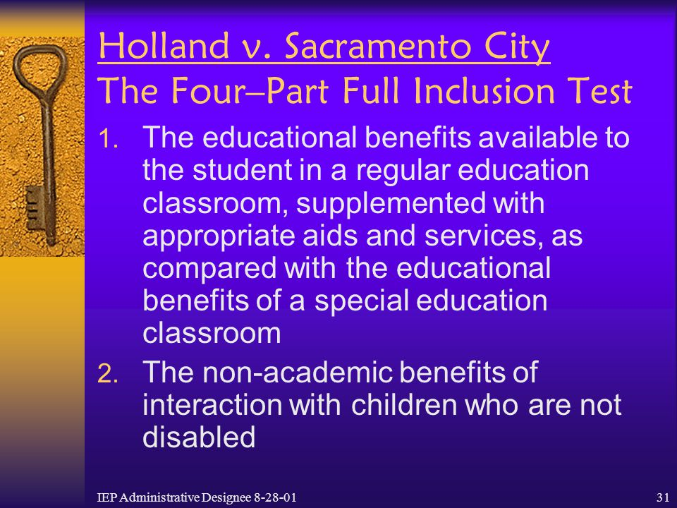 IEP Administrative Designee 8-28-0131 Holland v. Sacramento City The Four–Part Full Inclusion Test  The educational benefits available to the studen
