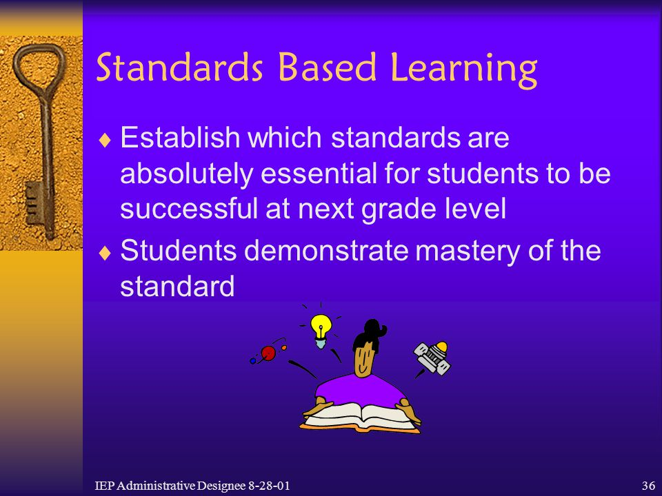 IEP Administrative Designee 8-28-0136 Standards Based Learning  Establish which standards are absolutely essential for students to be successful at n