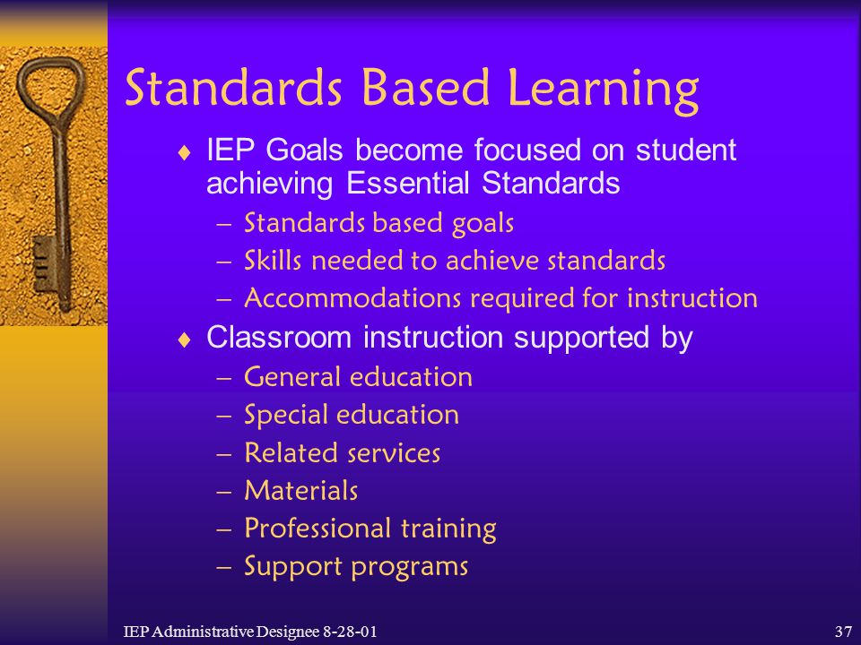 IEP Administrative Designee 8-28-0137 Standards Based Learning  IEP Goals become focused on student achieving Essential Standards –Standards based go
