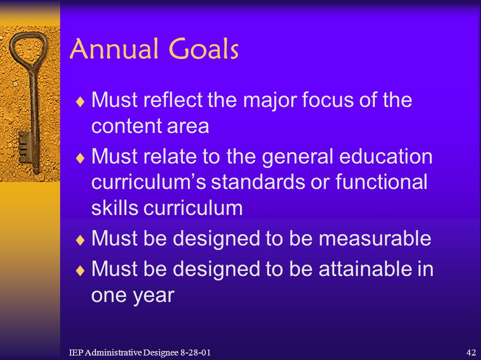 IEP Administrative Designee 8-28-0142 Annual Goals  Must reflect the major focus of the content area  Must relate to the general education curriculu