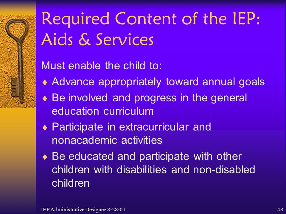 IEP Administrative Designee 8-28-0148 Required Content of the IEP: Aids & Services Must enable the child to:  Advance appropriately toward annual goa