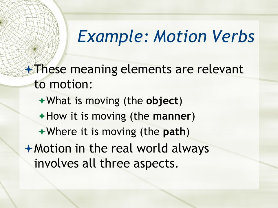 Example: Motion Verbs  These meaning elements are relevant to motion:  What is moving (the object)  How it is moving (the manner)  Where it is mov
