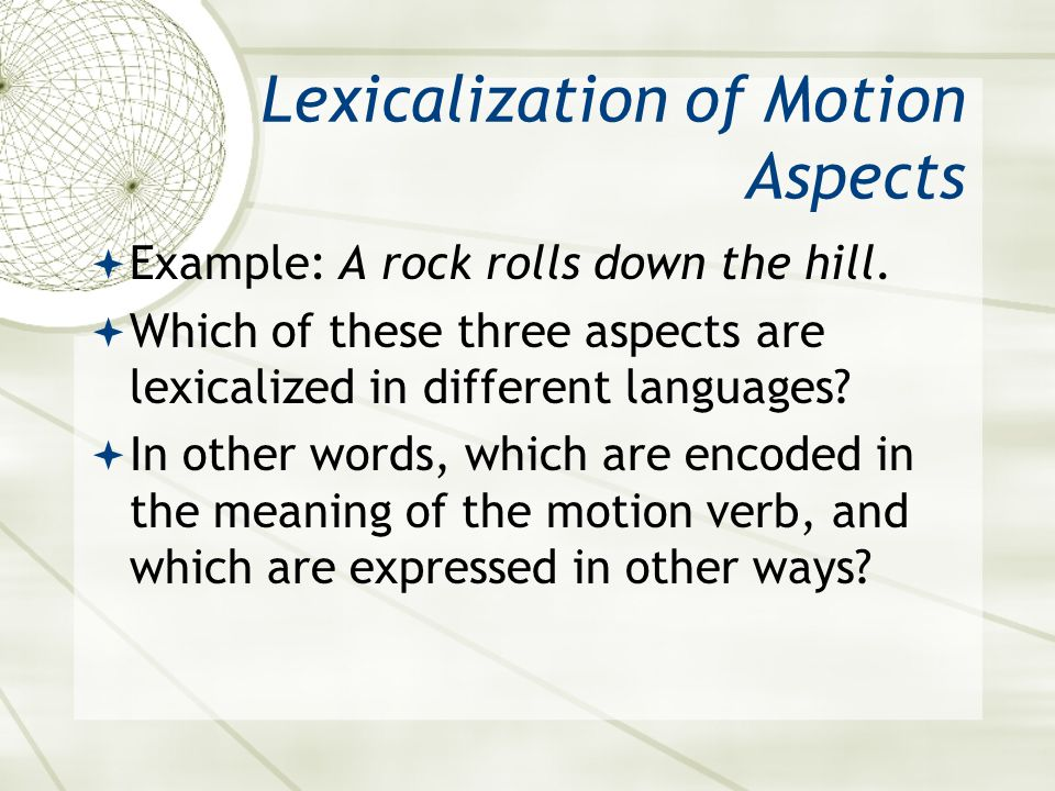 Lexicalization of Motion Aspects  Example: A rock rolls down the hill.  Which of these three aspects are lexicalized in different languages?  In ot