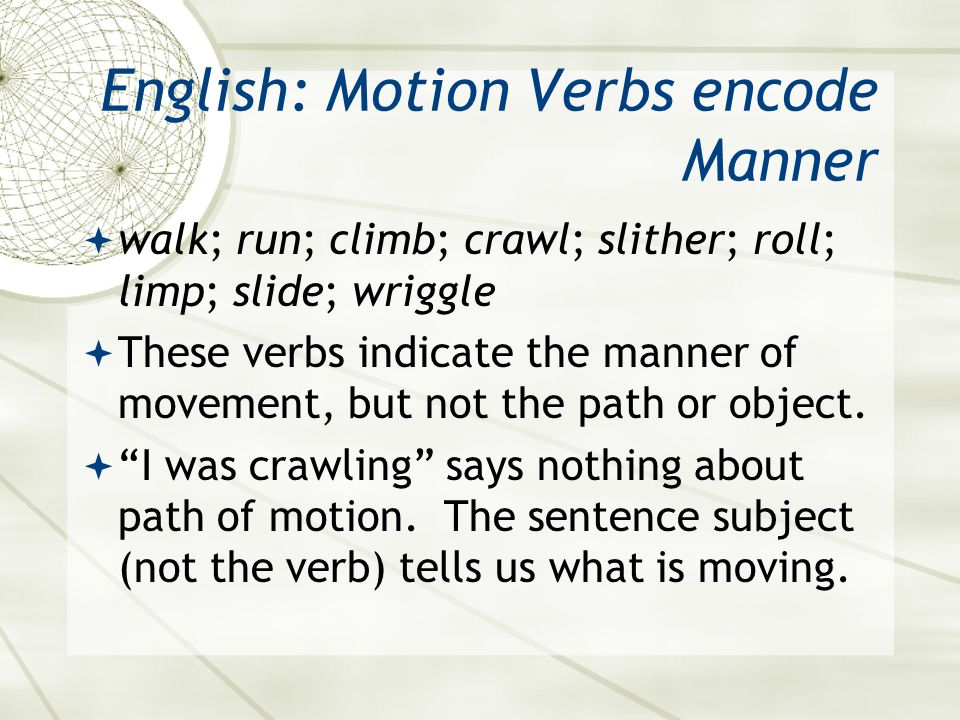 English: Motion Verbs encode Manner  walk; run; climb; crawl; slither; roll; limp; slide; wriggle  These verbs indicate the manner of movement, but