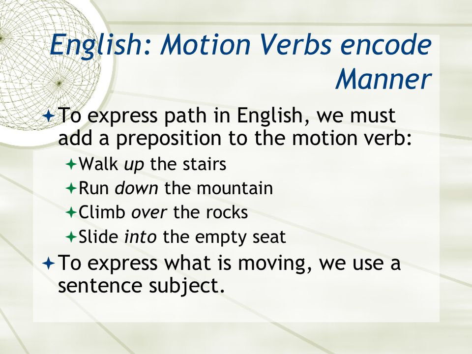 English: Motion Verbs encode Manner  To express path in English, we must add a preposition to the motion verb:  Walk up the stairs  Run down the mo