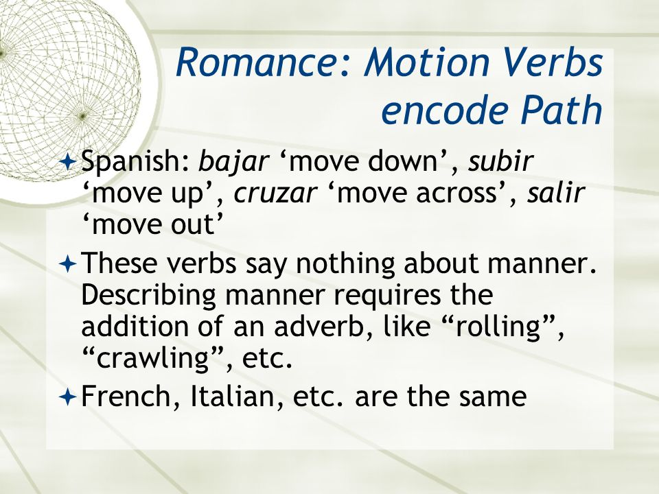 Romance: Motion Verbs encode Path  Spanish: bajar 'move down', subir 'move up', cruzar 'move across', salir 'move out'  These verbs say nothing abou