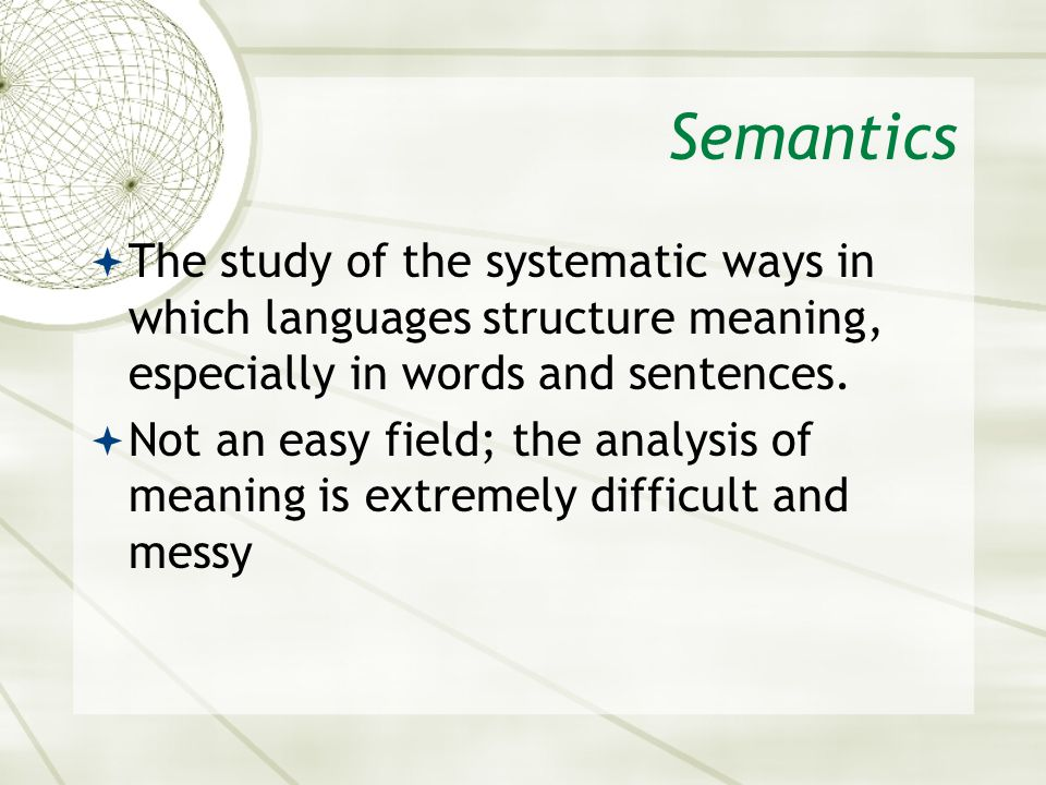 Semantics  The study of the systematic ways in which languages structure meaning, especially in words and sentences.  Not an easy field; the analysi