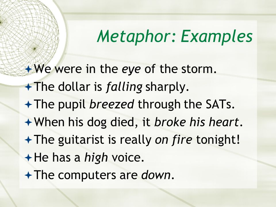 Metaphor: Examples  We were in the eye of the storm.  The dollar is falling sharply.  The pupil breezed through the SATs.  When his dog died, it b