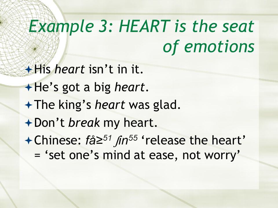 Example 3: HEART is the seat of emotions  His heart isn't in it.  He's got a big heart.  The king's heart was glad.  Don't break my heart.  Chine