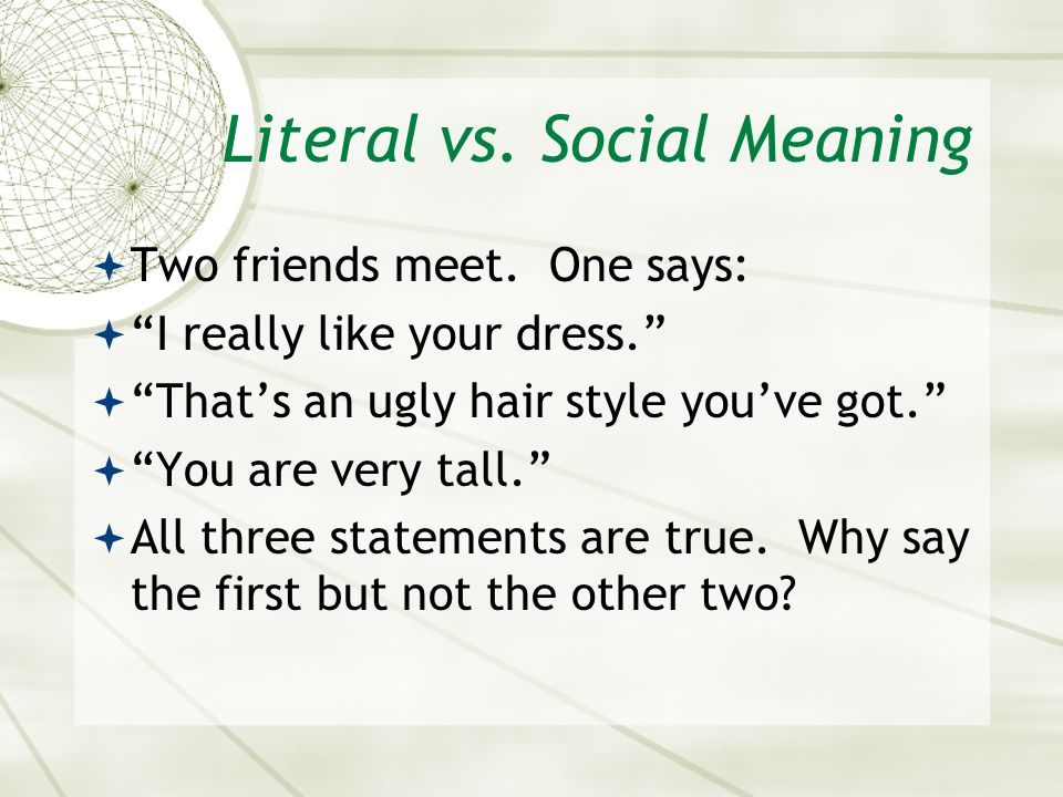 "Literal vs. Social Meaning  Two friends meet. One says:  ""I really like your dress.""  ""That's an ugly hair style you've got.""  ""You are very tall."