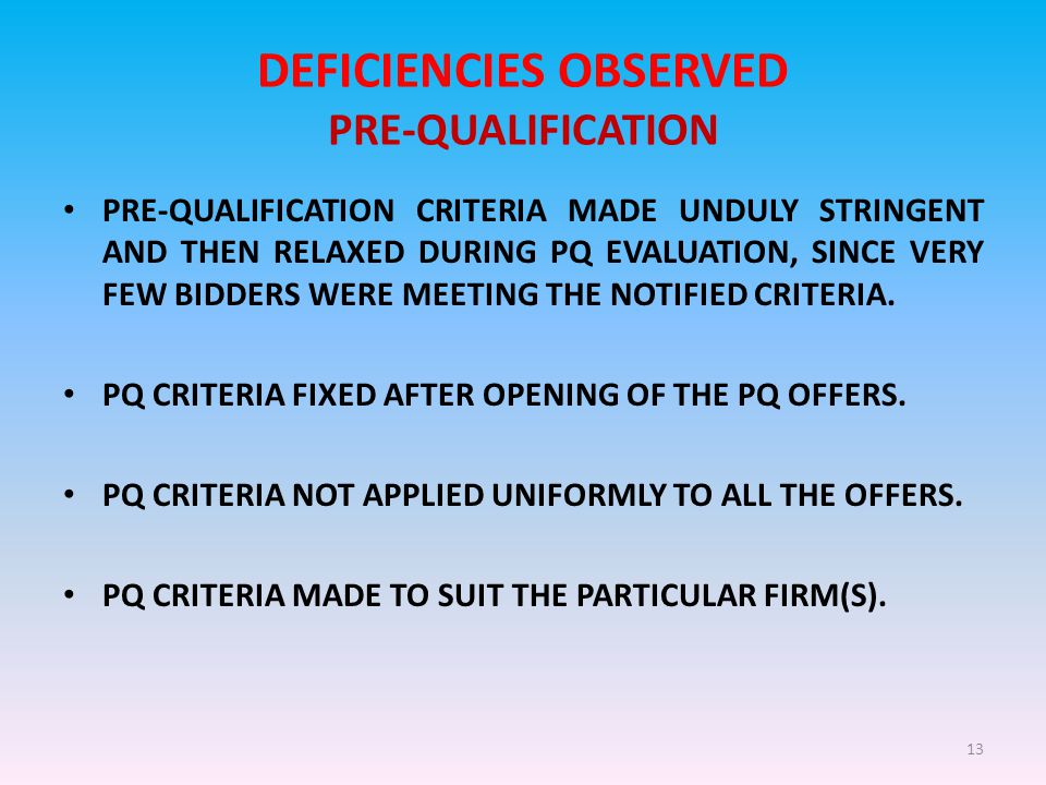 13 DEFICIENCIES OBSERVED PRE-QUALIFICATION PRE-QUALIFICATION CRITERIA MADE UNDULY STRINGENT AND THEN RELAXED DURING PQ EVALUATION, SINCE VERY FEW BIDDERS WERE MEETING THE NOTIFIED CRITERIA.