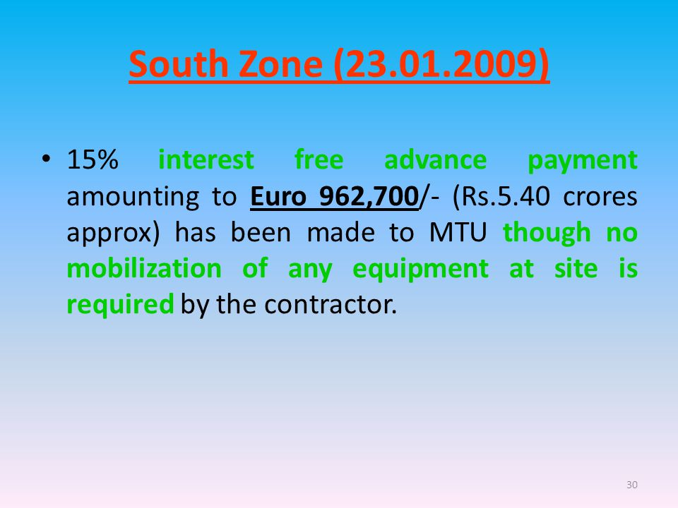 30 South Zone (23.01.2009) 15% interest free advance payment amounting to Euro 962,700/- (Rs.5.40 crores approx) has been made to MTU though no mobilization of any equipment at site is required by the contractor.