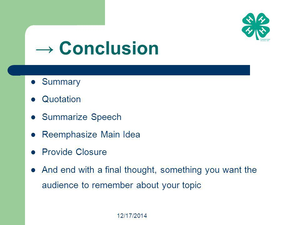 12/17/2014 → Conclusion Summary Quotation Summarize Speech Reemphasize Main Idea Provide Closure And end with a final thought, something you want the audience to remember about your topic