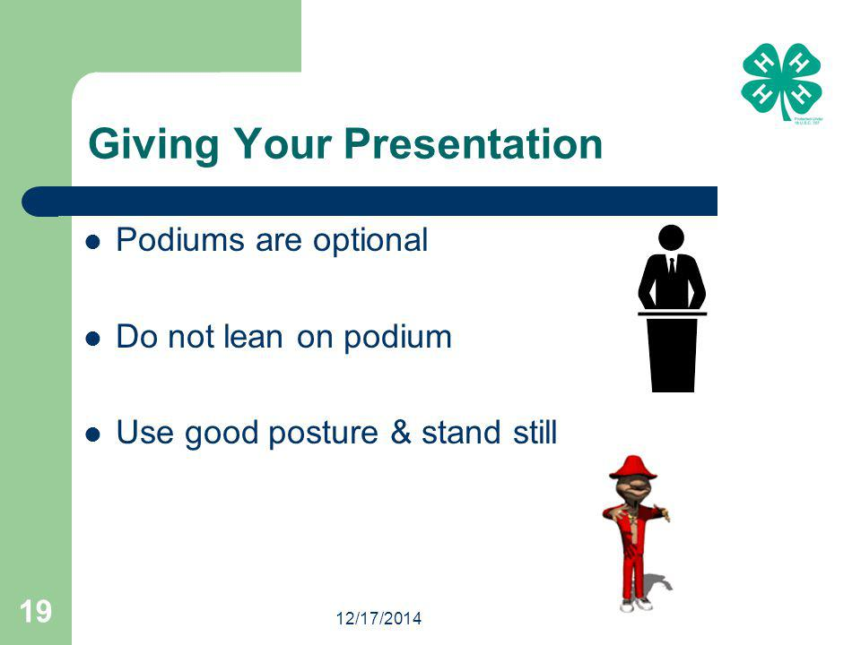 12/17/2014 19 Giving Your Presentation Podiums are optional Do not lean on podium Use good posture & stand still