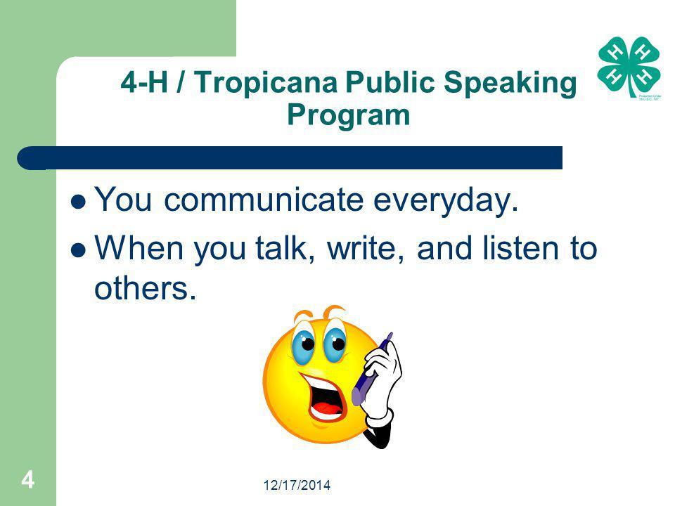 12/17/2014 4 4-H / Tropicana Public Speaking Program You communicate everyday.