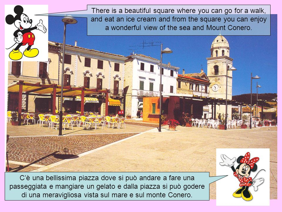There is a beautiful square where you can go for a walk, and eat an ice cream and from the square you can enjoy a wonderful view of the sea and Mount