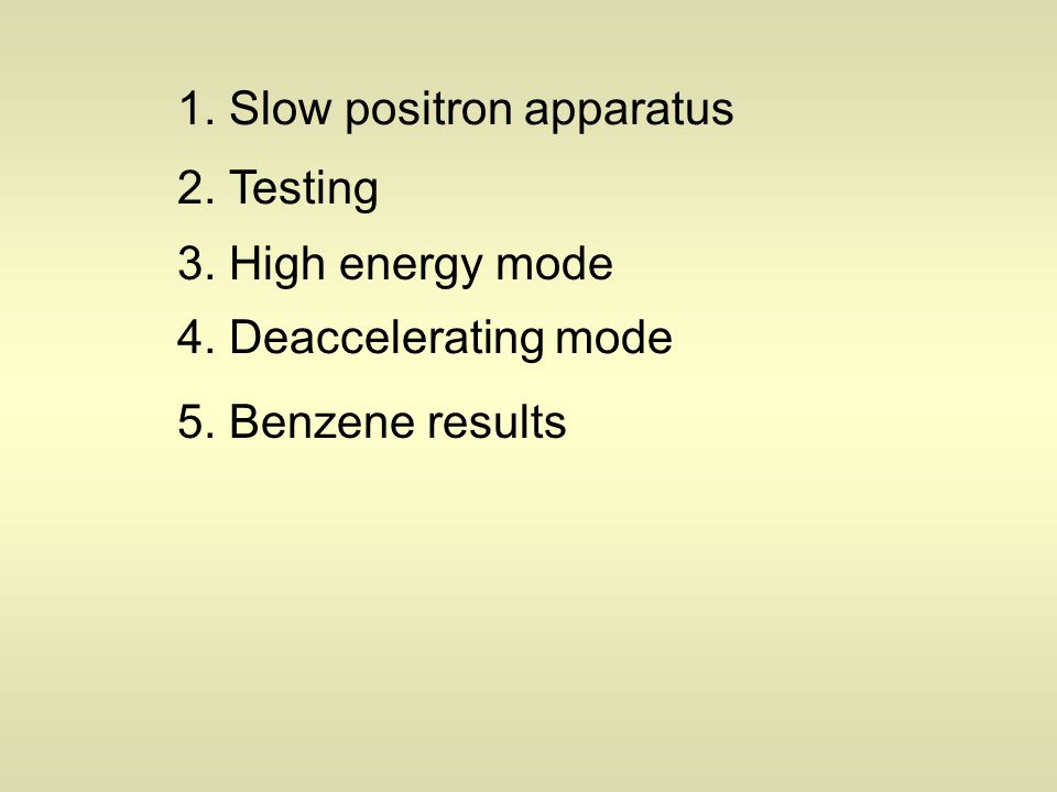 1. Slow positron apparatus 2. Testing 3. High energy mode 4. Deaccelerating mode 5. Benzene results