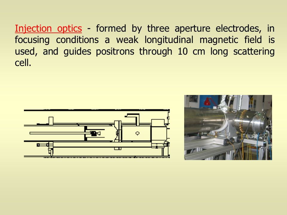 Injection optics - formed by three aperture electrodes, in focusing conditions a weak longitudinal magnetic field is used, and guides positrons through 10 cm long scattering cell.