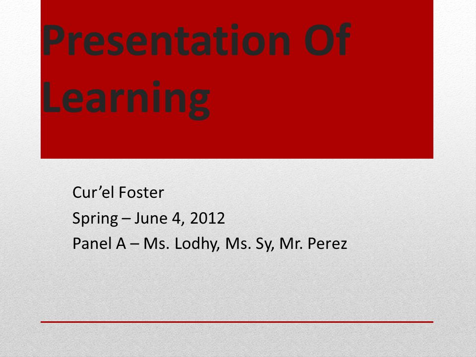 Presentation Of Learning Cur'el Foster Spring – June 4, 2012 Panel A – Ms. Lodhy, Ms. Sy, Mr. Perez