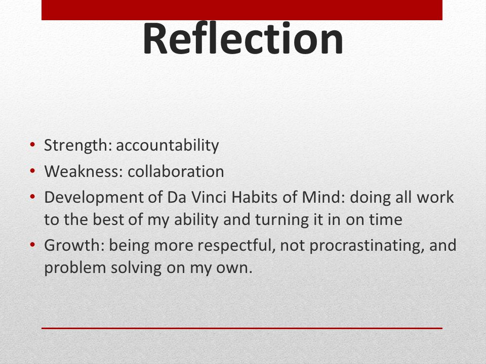 Reflection Strength: accountability Weakness: collaboration Development of Da Vinci Habits of Mind: doing all work to the best of my ability and turning it in on time Growth: being more respectful, not procrastinating, and problem solving on my own.