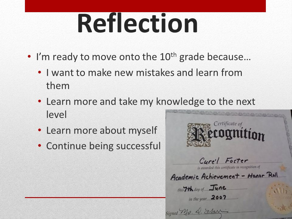 Reflection I'm ready to move onto the 10 th grade because… I want to make new mistakes and learn from them Learn more and take my knowledge to the next level Learn more about myself Continue being successful