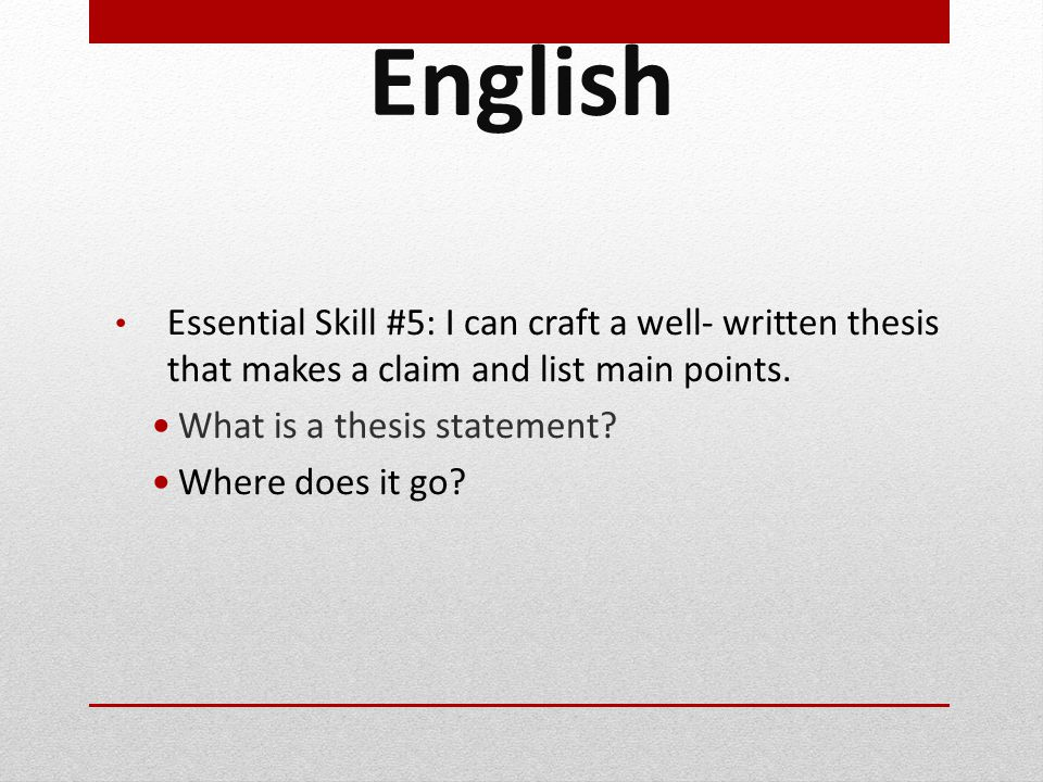 English Essential Skill #5: I can craft a well- written thesis that makes a claim and list main points.