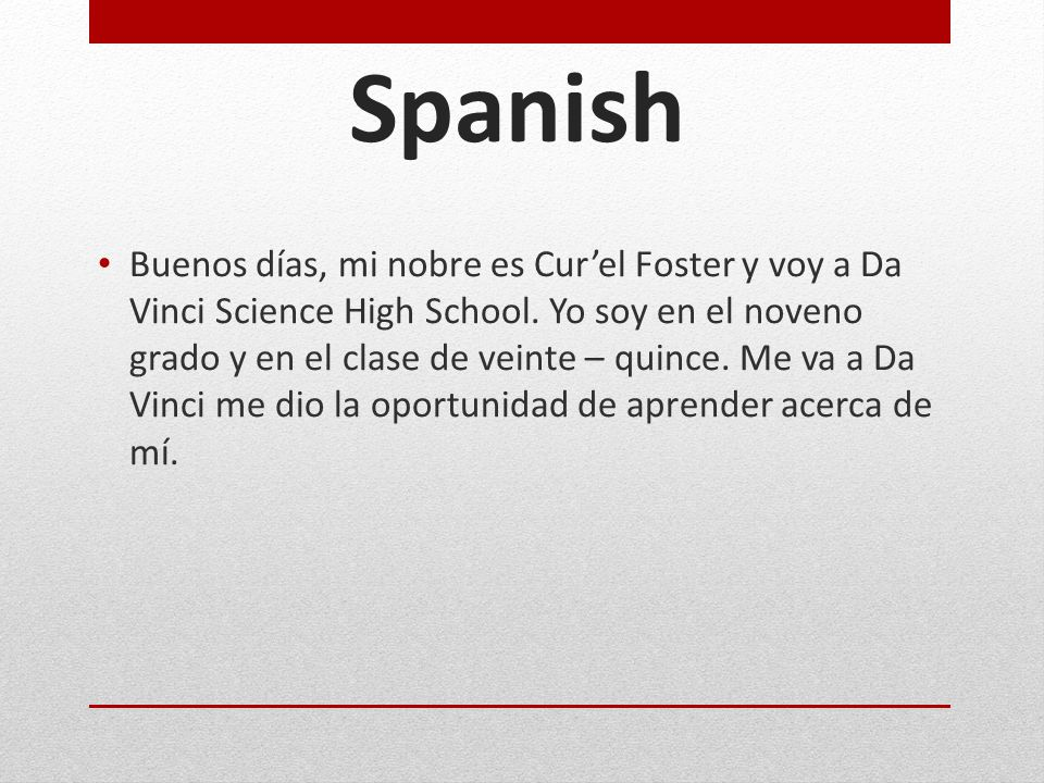 Spanish Buenos días, mi nobre es Cur'el Foster y voy a Da Vinci Science High School. Yo soy en el noveno grado y en el clase de veinte – quince. Me va
