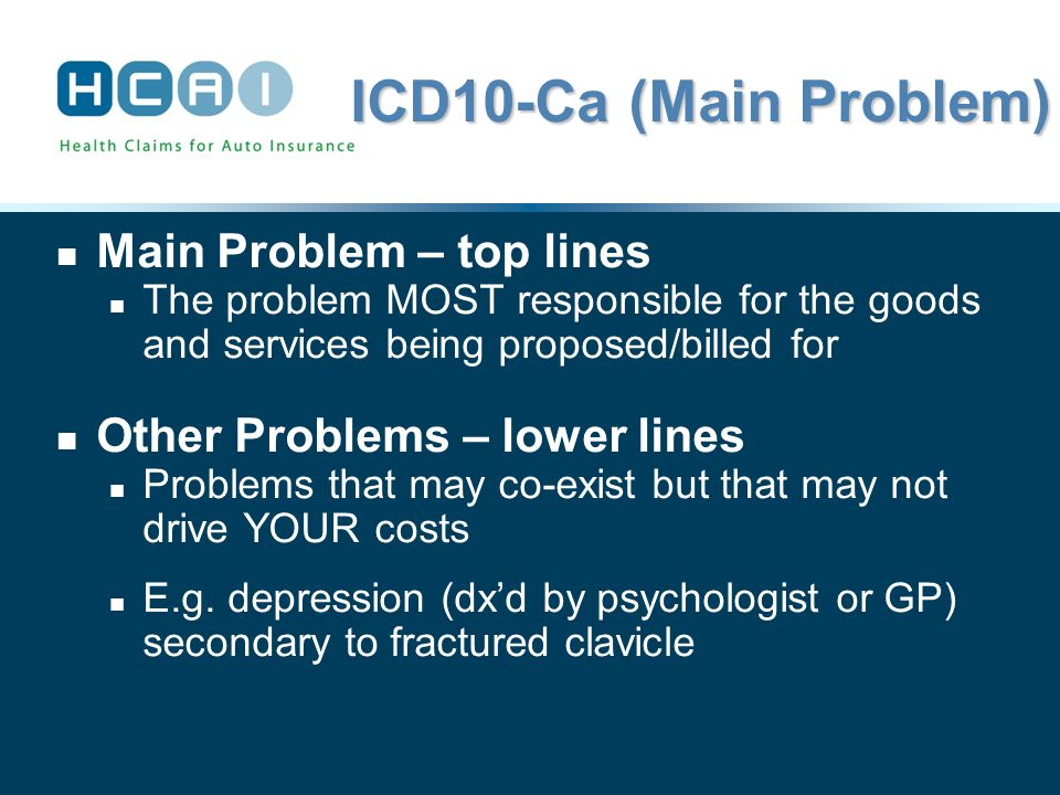 ICD10-Ca (Main Problem) Main Problem – top lines The problem MOST responsible for the goods and services being proposed/billed for Other Problems – lower lines Problems that may co-exist but that may not drive YOUR costs E.g.