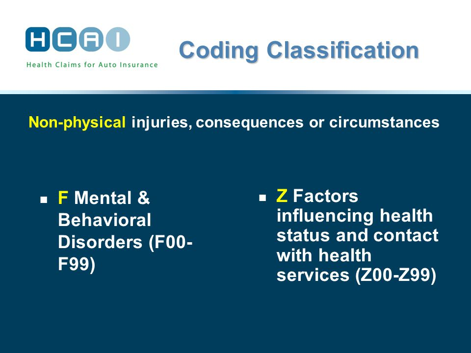 Coding Classification F Mental & Behavioral Disorders (F00- F99) Z Factors influencing health status and contact with health services (Z00-Z99) Non-physical injuries, consequences or circumstances