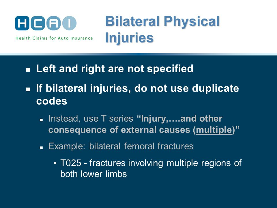 Bilateral Physical Injuries Left and right are not specified If bilateral injuries, do not use duplicate codes Instead, use T series Injury,….and other consequence of external causes (multiple) Example: bilateral femoral fractures T025 - fractures involving multiple regions of both lower limbs