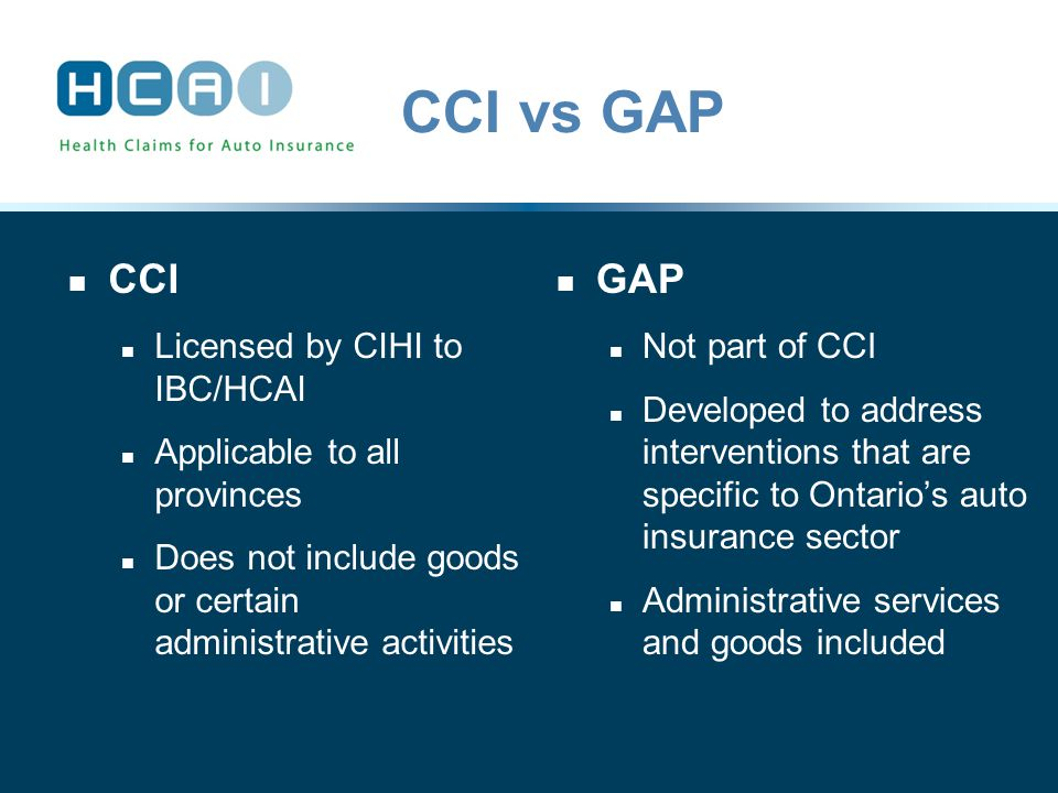 CCI vs GAP CCI Licensed by CIHI to IBC/HCAI Applicable to all provinces Does not include goods or certain administrative activities GAP Not part of CCI Developed to address interventions that are specific to Ontario's auto insurance sector Administrative services and goods included