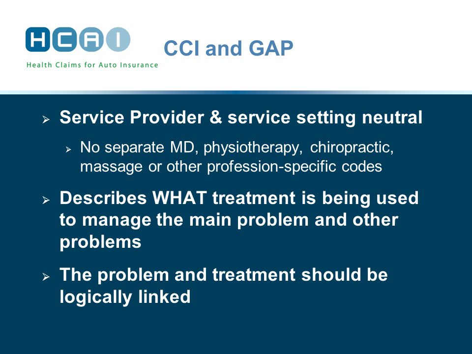 CCI and GAP  Service Provider & service setting neutral  No separate MD, physiotherapy, chiropractic, massage or other profession-specific codes  Describes WHAT treatment is being used to manage the main problem and other problems  The problem and treatment should be logically linked