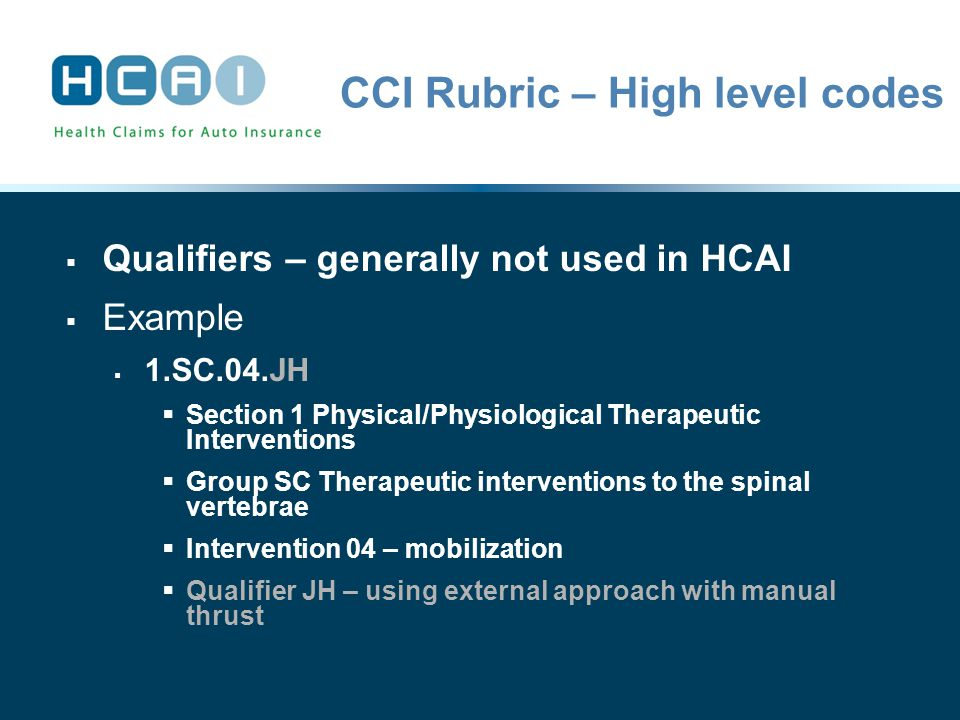 CCI Rubric – High level codes  Qualifiers – generally not used in HCAI  Example  1.SC.04.JH  Section 1 Physical/Physiological Therapeutic Interventions  Group SC Therapeutic interventions to the spinal vertebrae  Intervention 04 – mobilization  Qualifier JH – using external approach with manual thrust